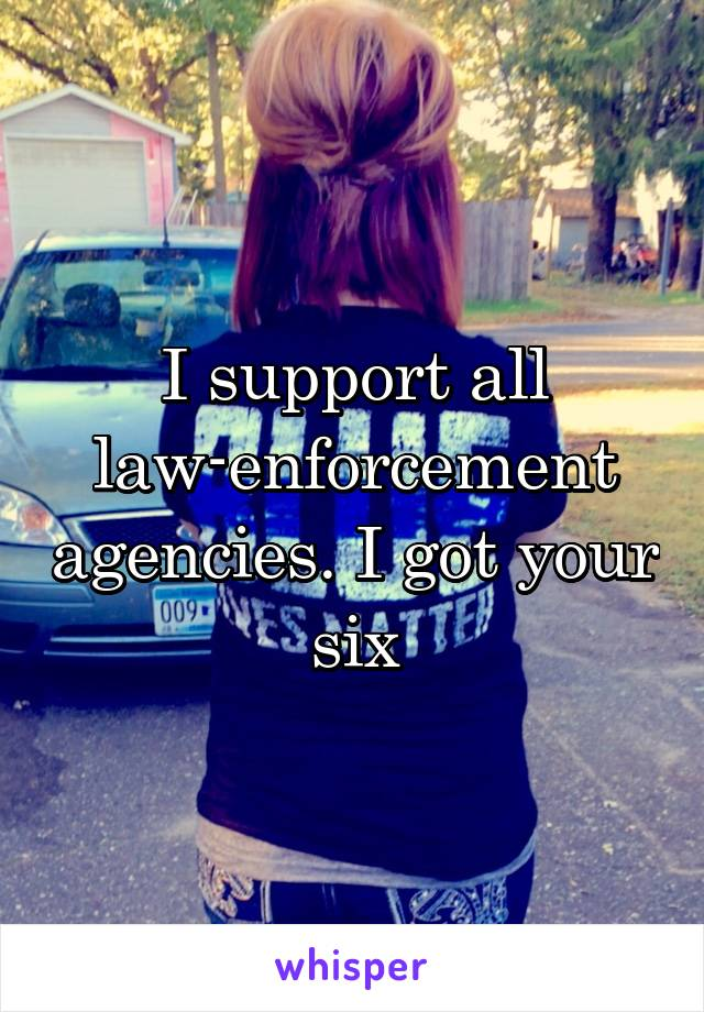I support all law-enforcement agencies. I got your six