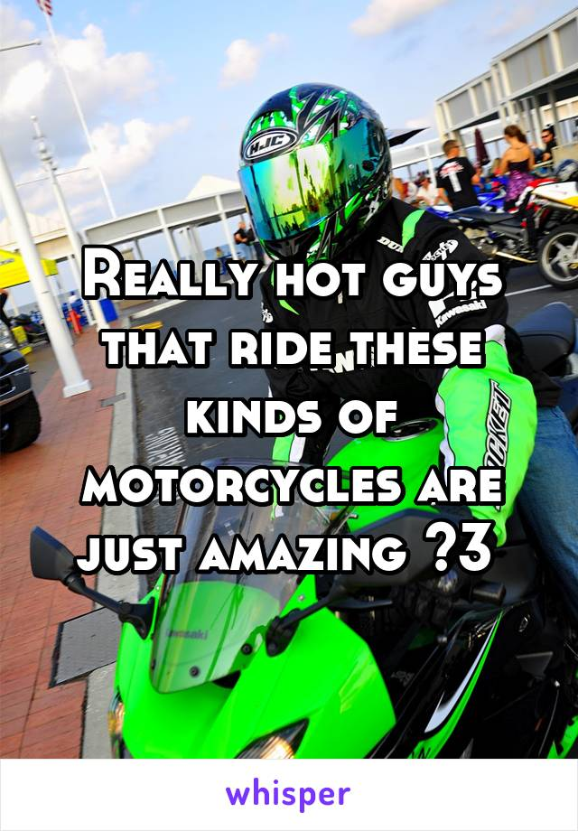 Really hot guys that ride these kinds of motorcycles are just amazing <3