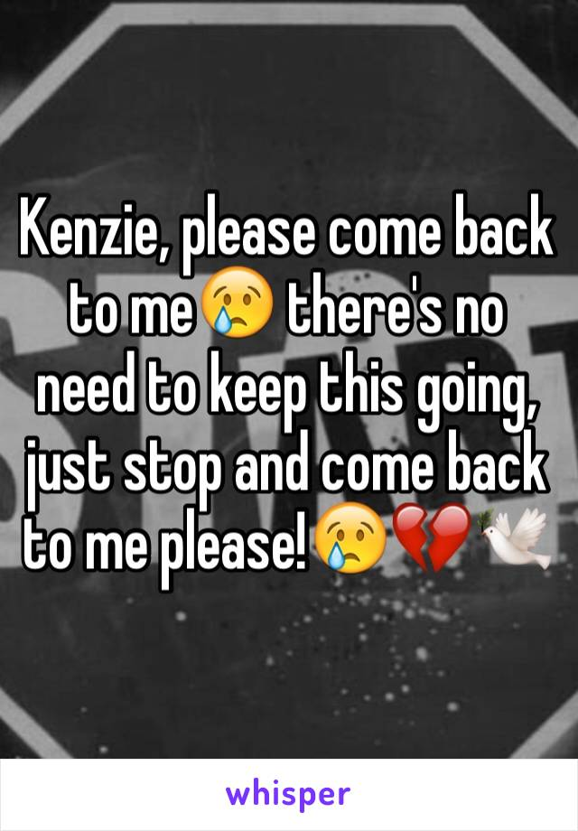 Kenzie, please come back to me😢 there's no need to keep this going, just stop and come back to me please!😢💔🕊