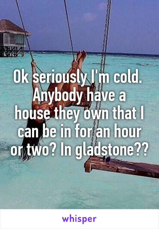 Ok seriously I'm cold.  Anybody have a house they own that I can be in for an hour or two? In gladstone??