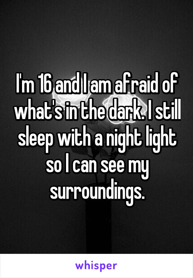 I'm 16 and I am afraid of what's in the dark. I still sleep with a night light so I can see my surroundings.