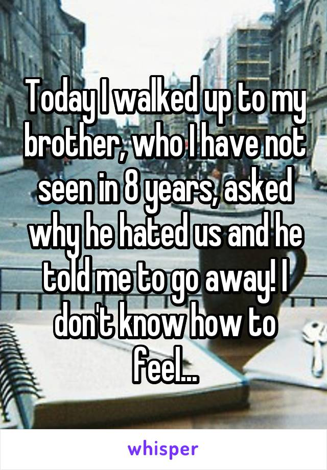 Today I walked up to my brother, who I have not seen in 8 years, asked why he hated us and he told me to go away! I don't know how to feel...