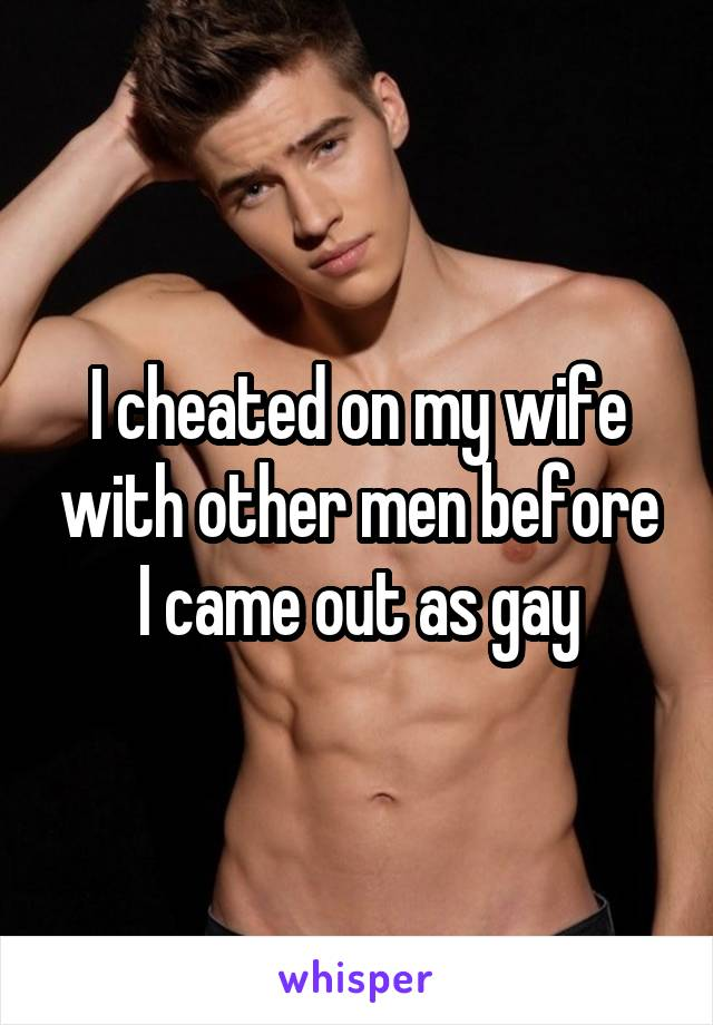 I cheated on my wife with other men before I came out as gay