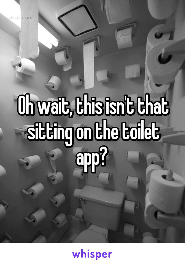 Oh wait, this isn't that sitting on the toilet app?