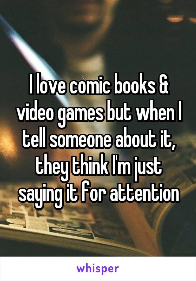 I love comic books & video games but when I tell someone about it, they think I'm just saying it for attention