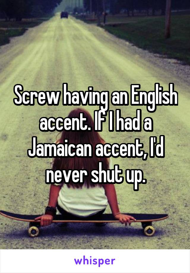 Screw having an English accent. If I had a Jamaican accent, I'd never shut up.
