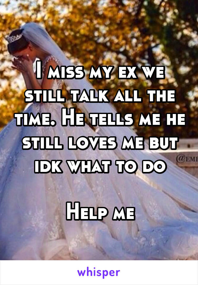 I miss my ex we still talk all the time. He tells me he still loves me but idk what to do  Help me
