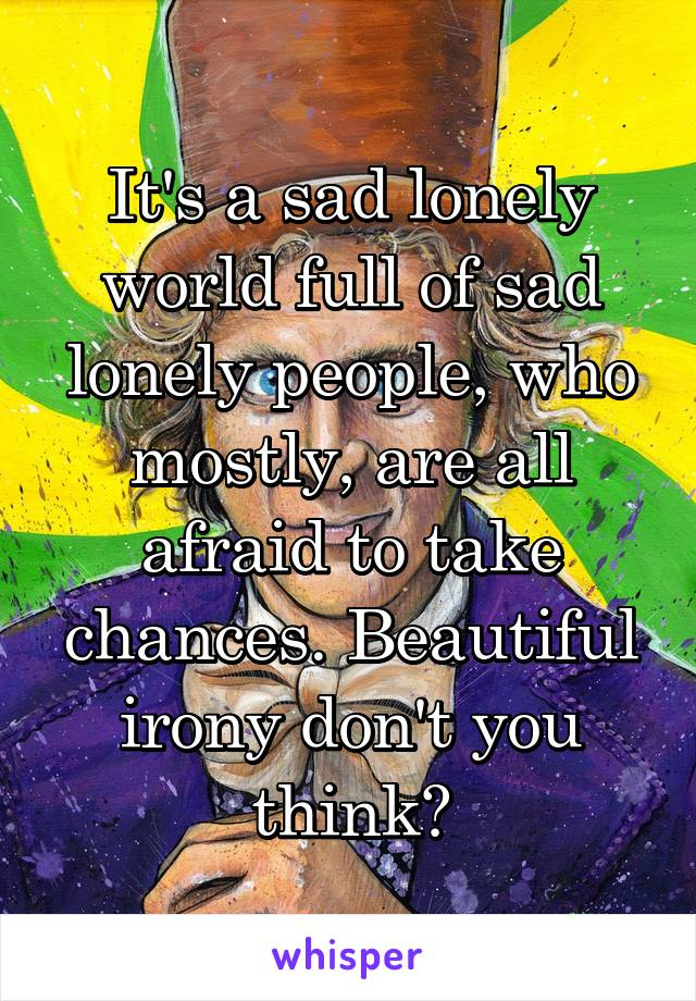 It's a sad lonely world full of sad lonely people, who mostly, are all afraid to take chances. Beautiful irony don't you think?