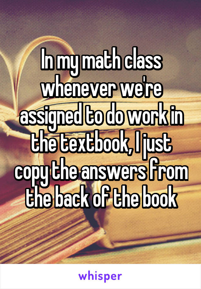 In my math class whenever we're assigned to do work in the textbook, I just copy the answers from the back of the book