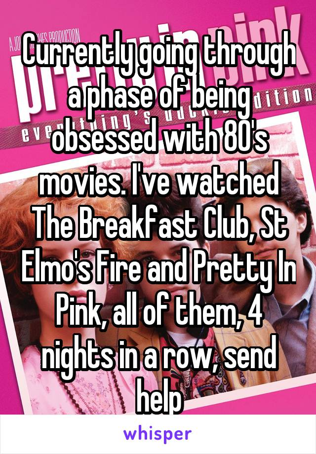 Currently going through a phase of being obsessed with 80's movies. I've watched The Breakfast Club, St Elmo's Fire and Pretty In Pink, all of them, 4 nights in a row, send help