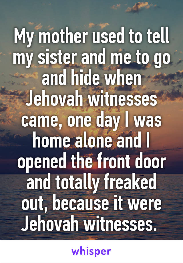 My mother used to tell my sister and me to go and hide when Jehovah witnesses came, one day I was home alone and I opened the front door and totally freaked out, because it were Jehovah witnesses.
