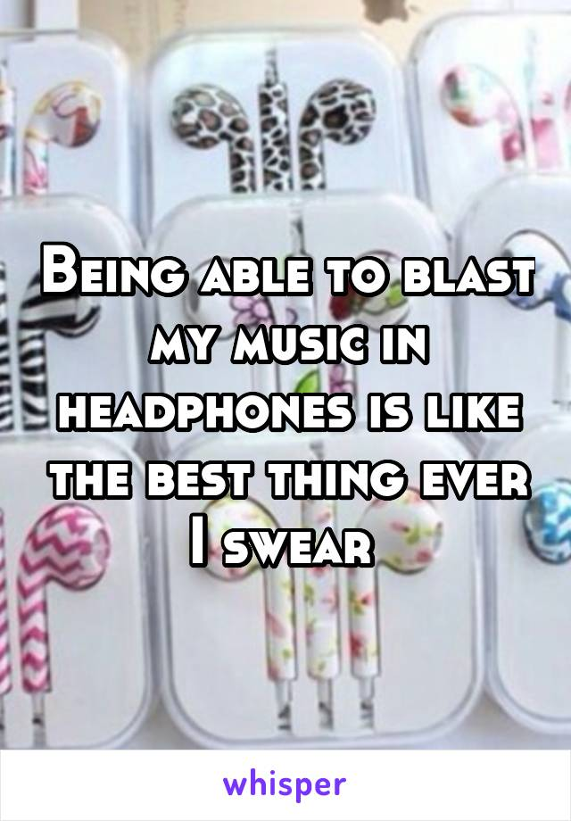 Being able to blast my music in headphones is like the best thing ever I swear