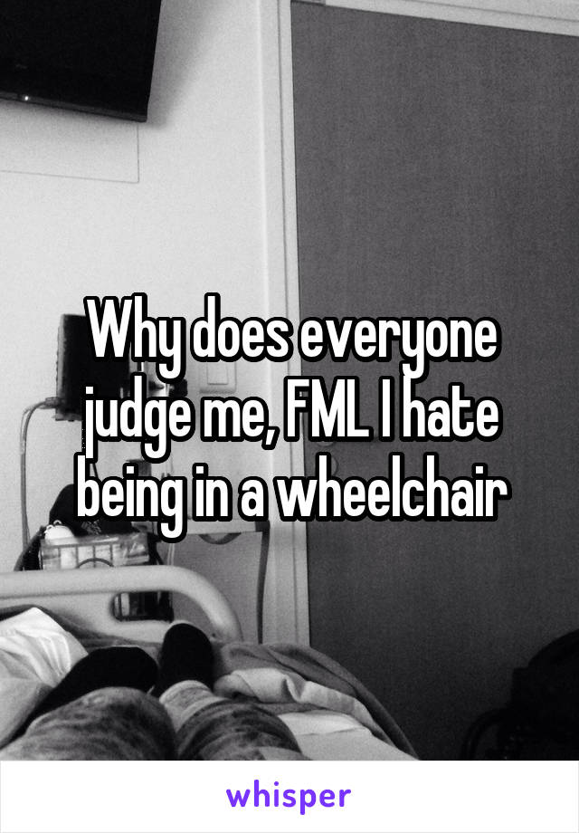 Why does everyone judge me, FML I hate being in a wheelchair