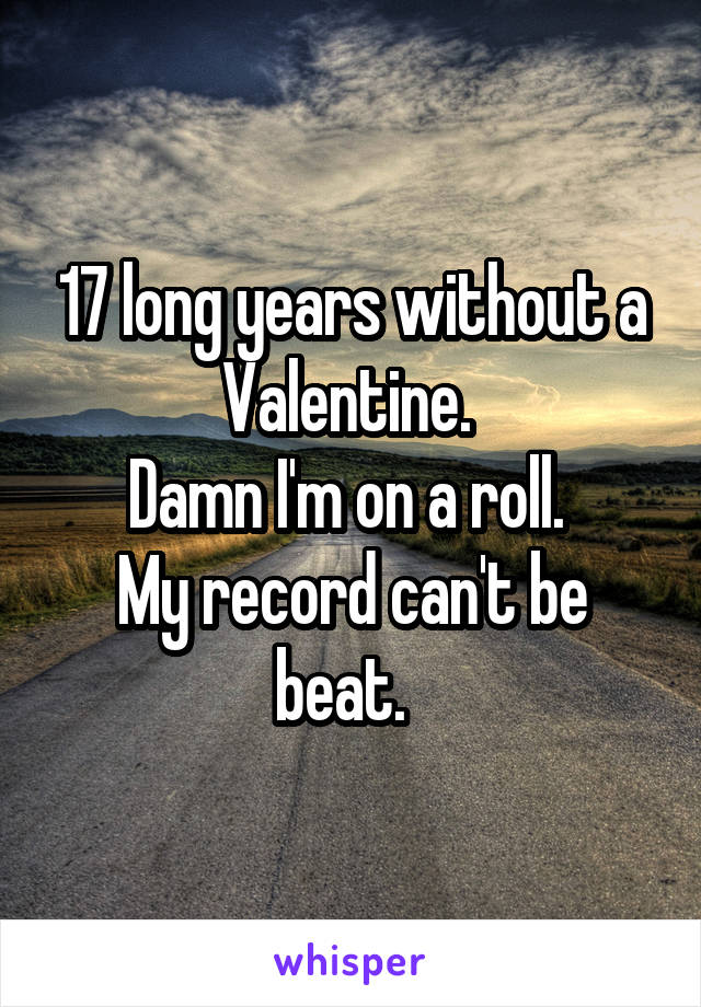 17 long years without a Valentine.  Damn I'm on a roll.  My record can't be beat.