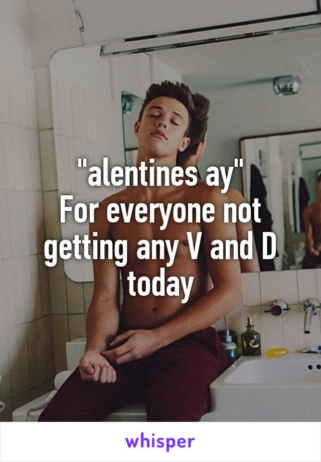 """alentines ay"" For everyone not getting any V and D today"