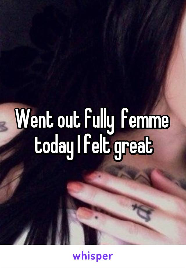 Went out fully  femme  today I felt great
