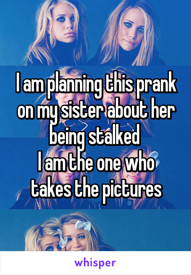 I am planning this prank on my sister about her being stalked  I am the one who takes the pictures