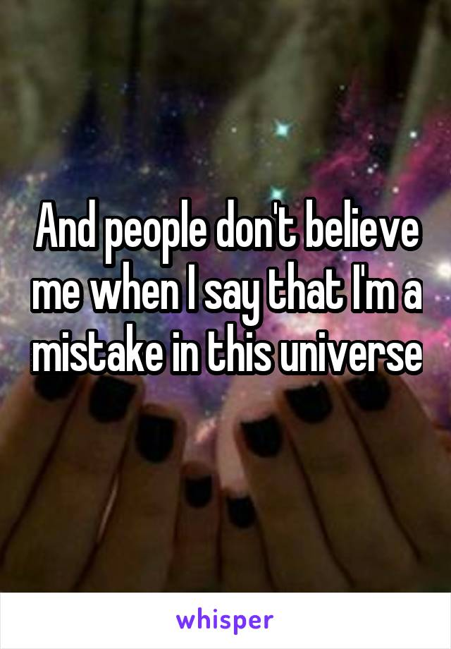 And people don't believe me when I say that I'm a mistake in this universe