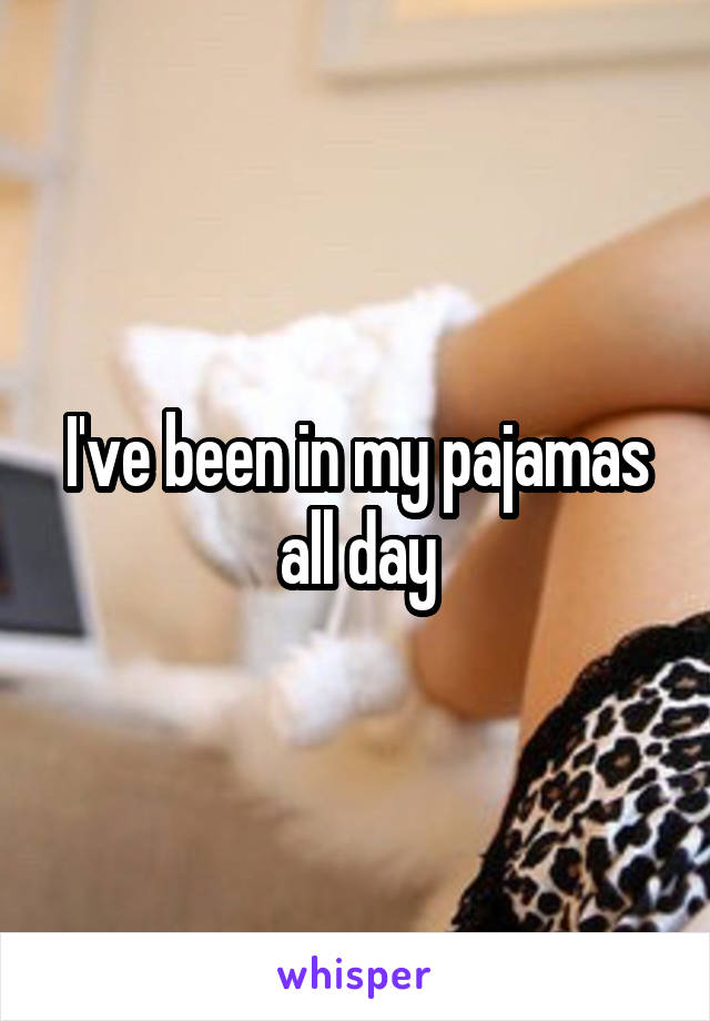 I've been in my pajamas all day