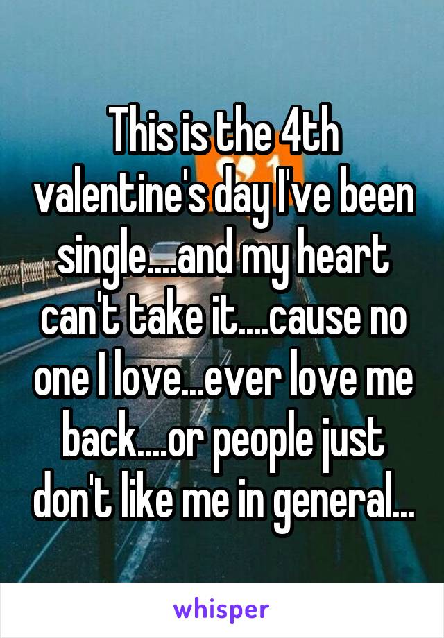 This is the 4th valentine's day I've been single....and my heart can't take it....cause no one I love...ever love me back....or people just don't like me in general...