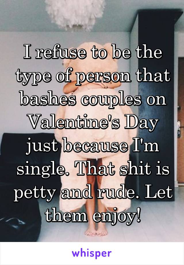 I refuse to be the type of person that bashes couples on Valentine's Day just because I'm single. That shit is petty and rude. Let them enjoy!