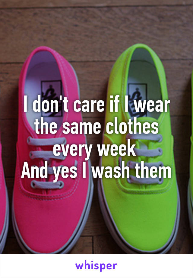 I don't care if I wear the same clothes every week  And yes I wash them