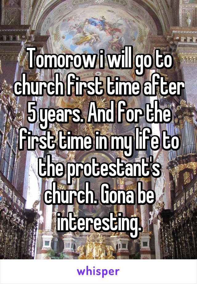 Tomorow i will go to church first time after 5 years. And for the first time in my life to the protestant's church. Gona be interesting.