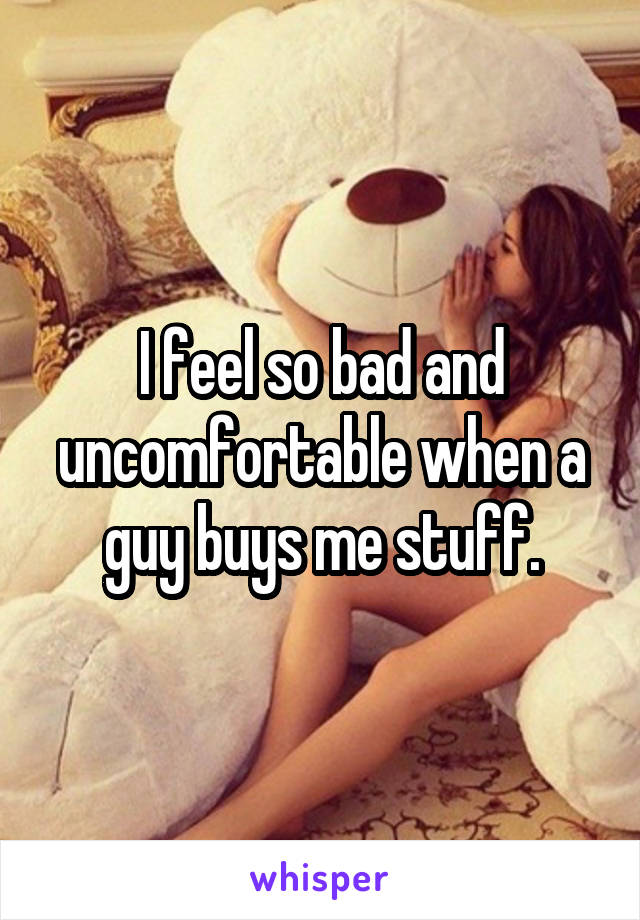I feel so bad and uncomfortable when a guy buys me stuff.