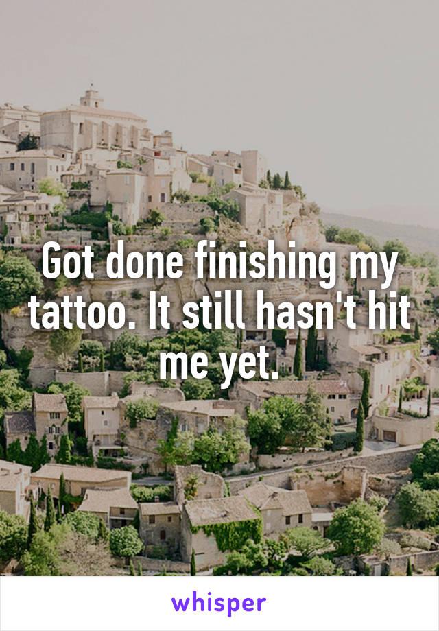 Got done finishing my tattoo. It still hasn't hit me yet.