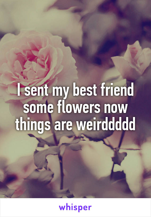 I sent my best friend some flowers now things are weirddddd