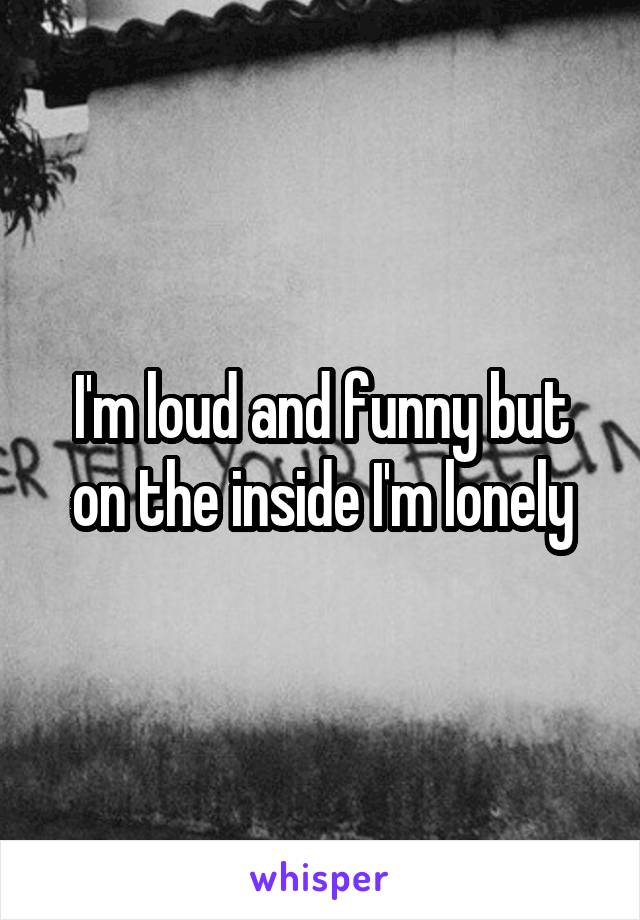 I'm loud and funny but on the inside I'm lonely