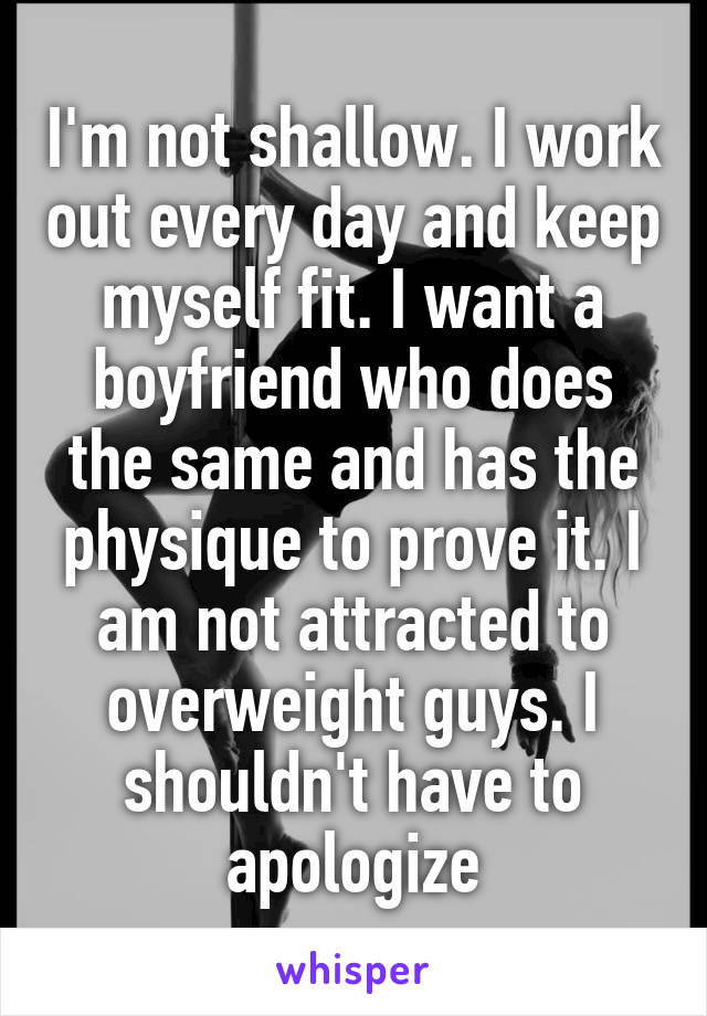 I'm not shallow. I work out every day and keep myself fit. I want a boyfriend who does the same and has the physique to prove it. I am not attracted to overweight guys. I shouldn't have to apologize