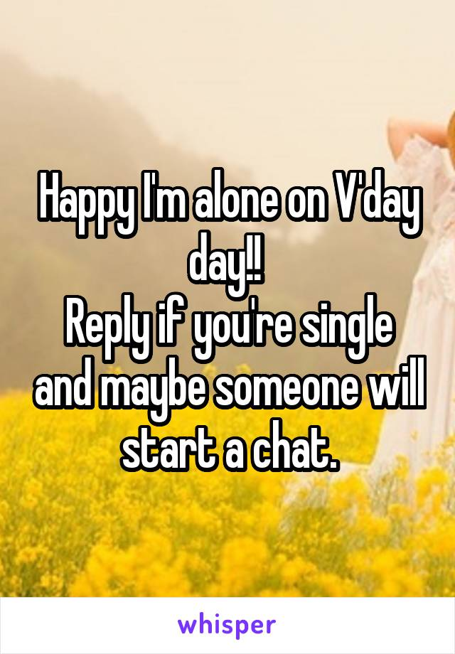 Happy I'm alone on V'day day!!  Reply if you're single and maybe someone will start a chat.
