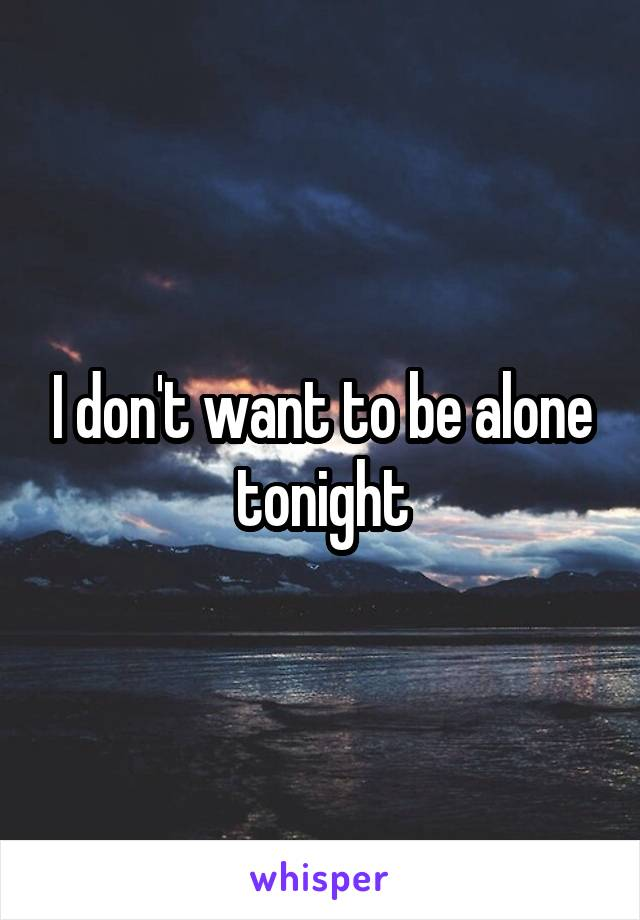 I don't want to be alone tonight