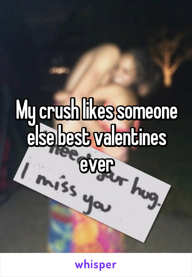 My crush likes someone else best valentines ever