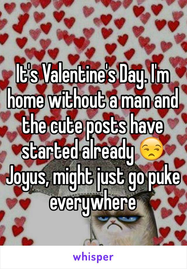 It's Valentine's Day. I'm home without a man and the cute posts have started already 😒 Joyus, might just go puke everywhere