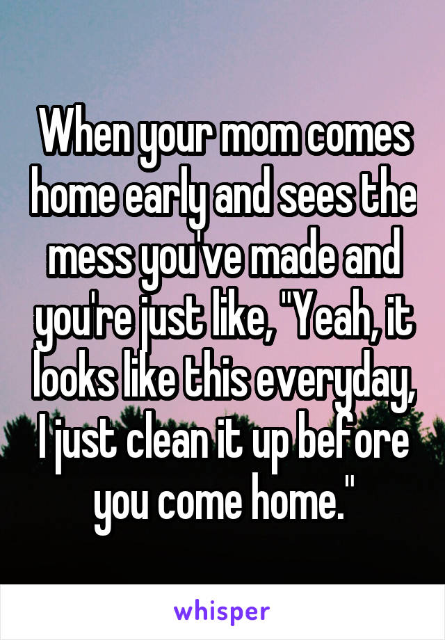 """When your mom comes home early and sees the mess you've made and you're just like, """"Yeah, it looks like this everyday, I just clean it up before you come home."""""""