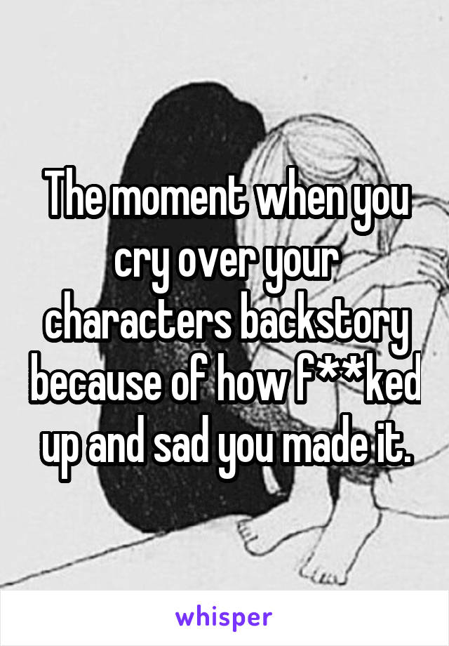 The moment when you cry over your characters backstory because of how f**ked up and sad you made it.