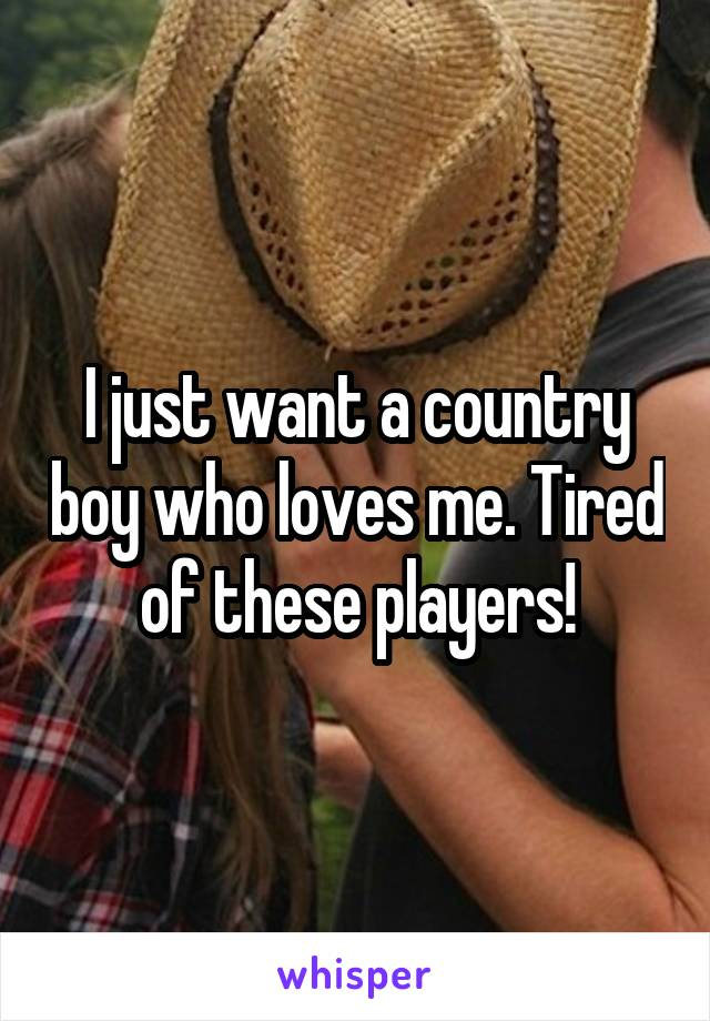 I just want a country boy who loves me. Tired of these players!