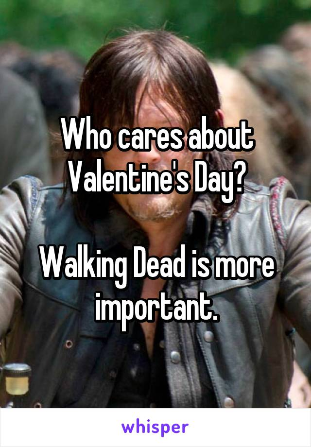 Who cares about Valentine's Day?  Walking Dead is more important.