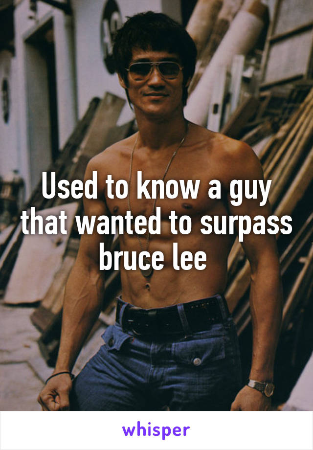 Used to know a guy that wanted to surpass bruce lee