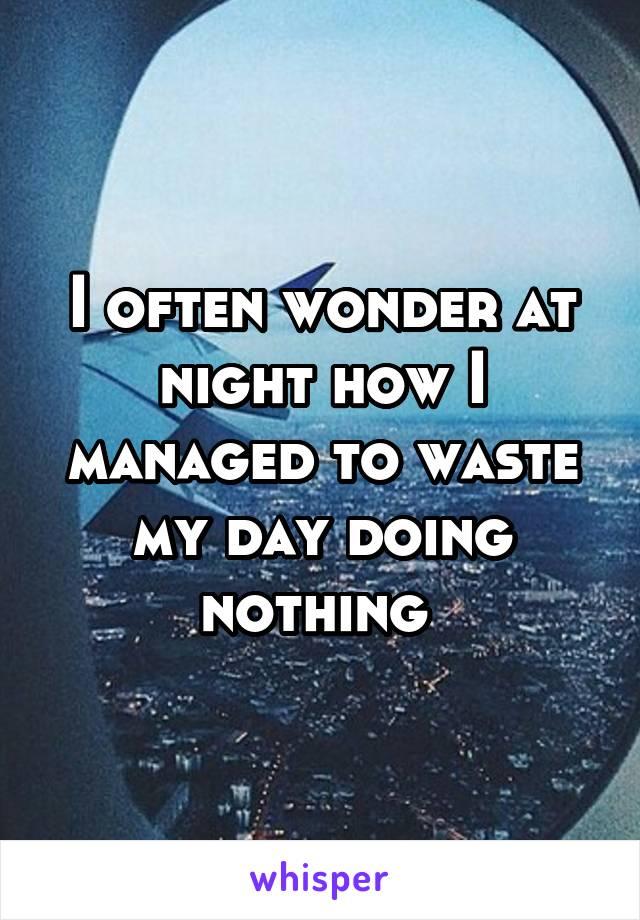I often wonder at night how I managed to waste my day doing nothing