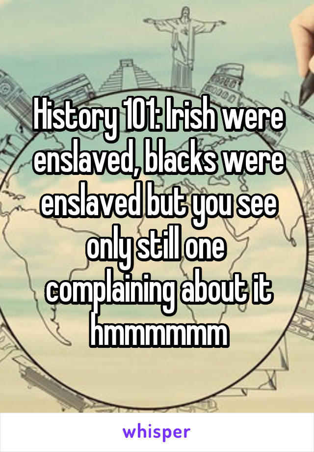 History 101: Irish were enslaved, blacks were enslaved but you see only still one  complaining about it hmmmmmm