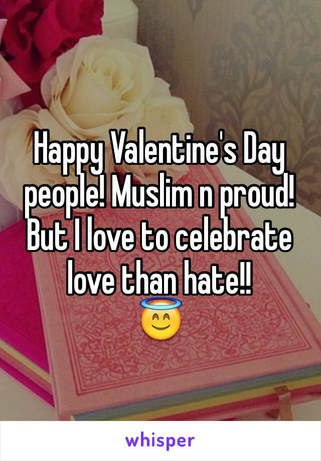 Happy Valentine's Day people! Muslim n proud! But I love to celebrate love than hate!!  😇