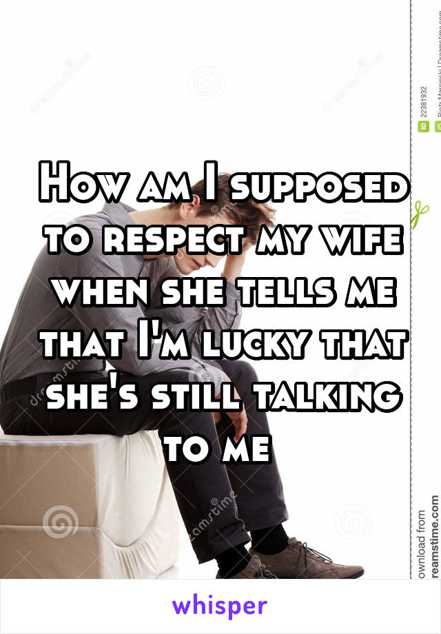 How am I supposed to respect my wife when she tells me that I'm lucky that she's still talking to me