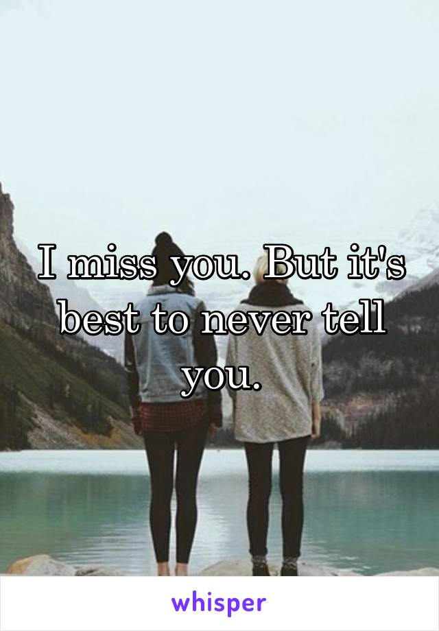 I miss you. But it's best to never tell you.