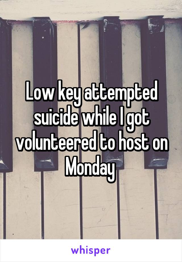 Low key attempted suicide while I got volunteered to host on Monday