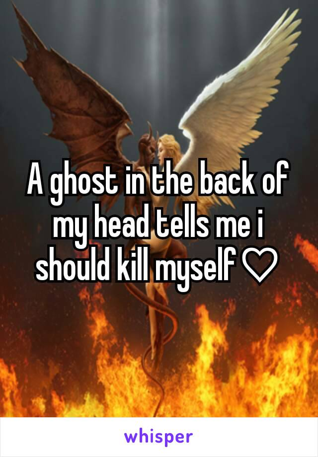 A ghost in the back of my head tells me i should kill myself♡