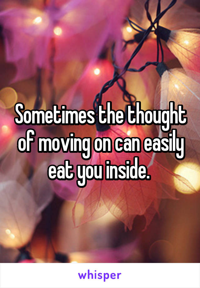 Sometimes the thought of moving on can easily eat you inside.