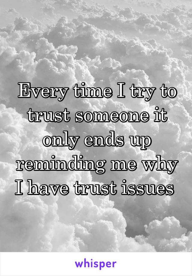 Every time I try to trust someone it only ends up reminding me why I have trust issues